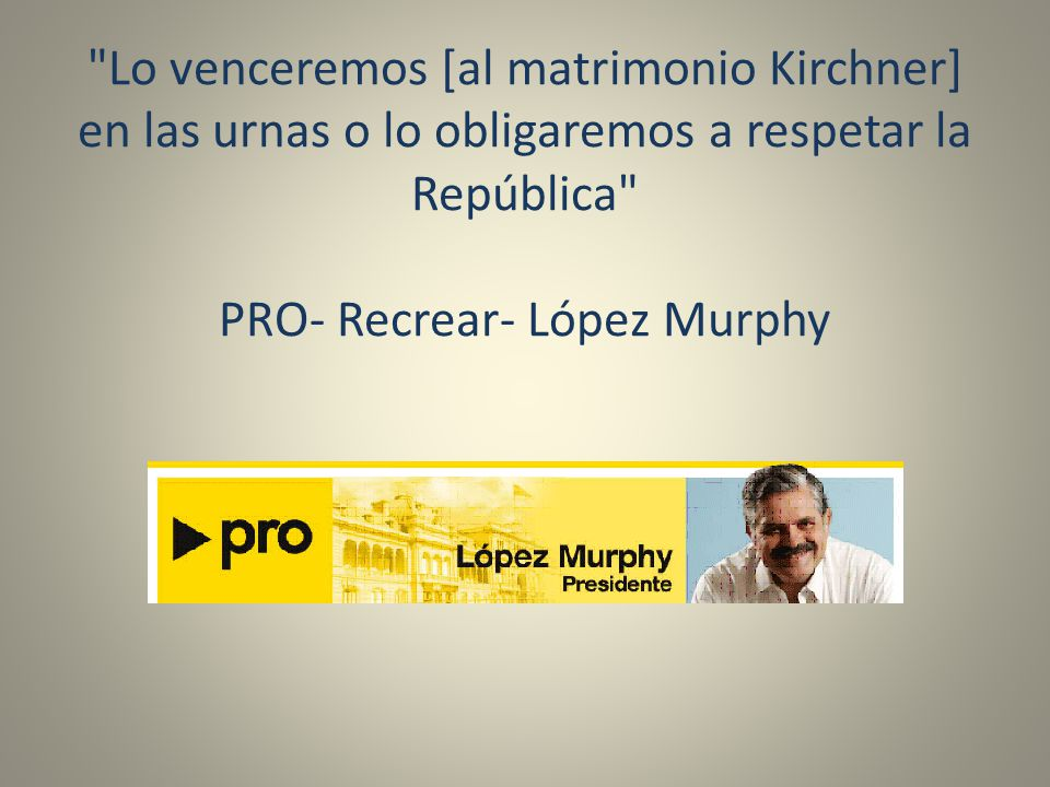 Lo venceremos [al matrimonio Kirchner] en las urnas o lo obligaremos a respetar la República PRO- Recrear- López Murphy